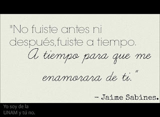 """""""No fuiste antes ni después, fuiste a tiempo. A tiempo para que me enamorara de ti."""" Jaime Sabines"""