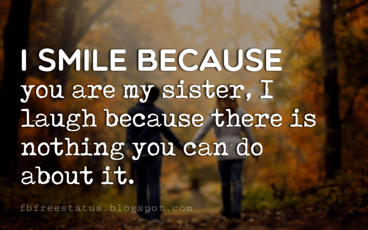 brothers and sisters quotes, I smile because you are my sister, I laugh because there is nothing you can do about it.