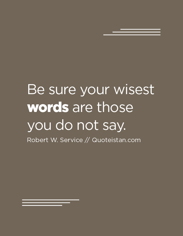 Be sure your wisest words are those you do not say.