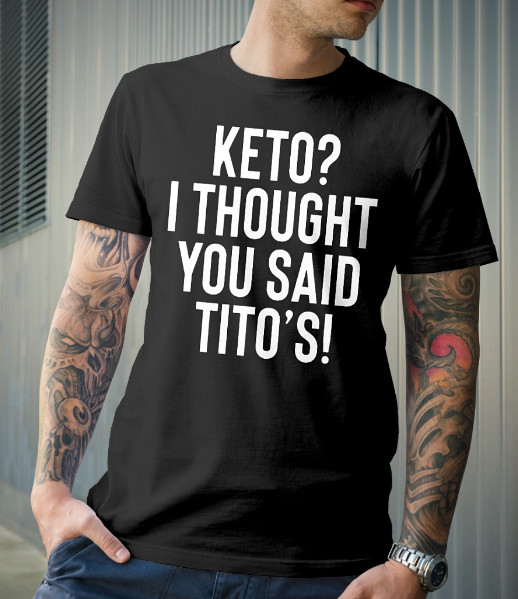 Keto I Thought You Said Tito's T Shirt Hoodie Sweatshirt