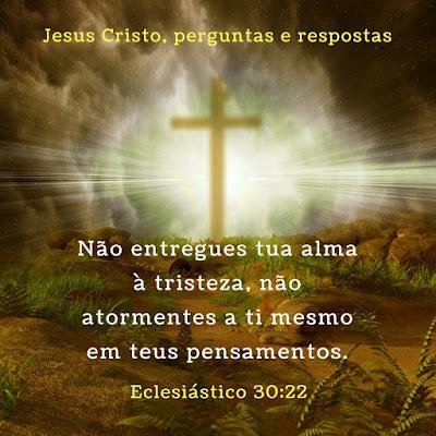 Eclesiástico 30 22 Não entregue tua alma à tristeza, não atormentes a ti mesmo em teus pensamentos.