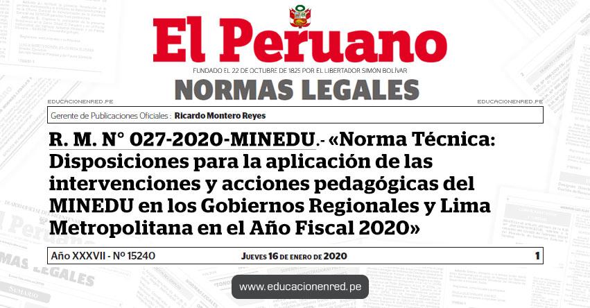 R. M. N° 027-2020-MINEDU - Aprueban «Norma Técnica: Disposiciones para la aplicación de las intervenciones y acciones pedagógicas del Ministerio de Educación en los Gobiernos Regionales y Lima Metropolitana en el Año Fiscal 2020»