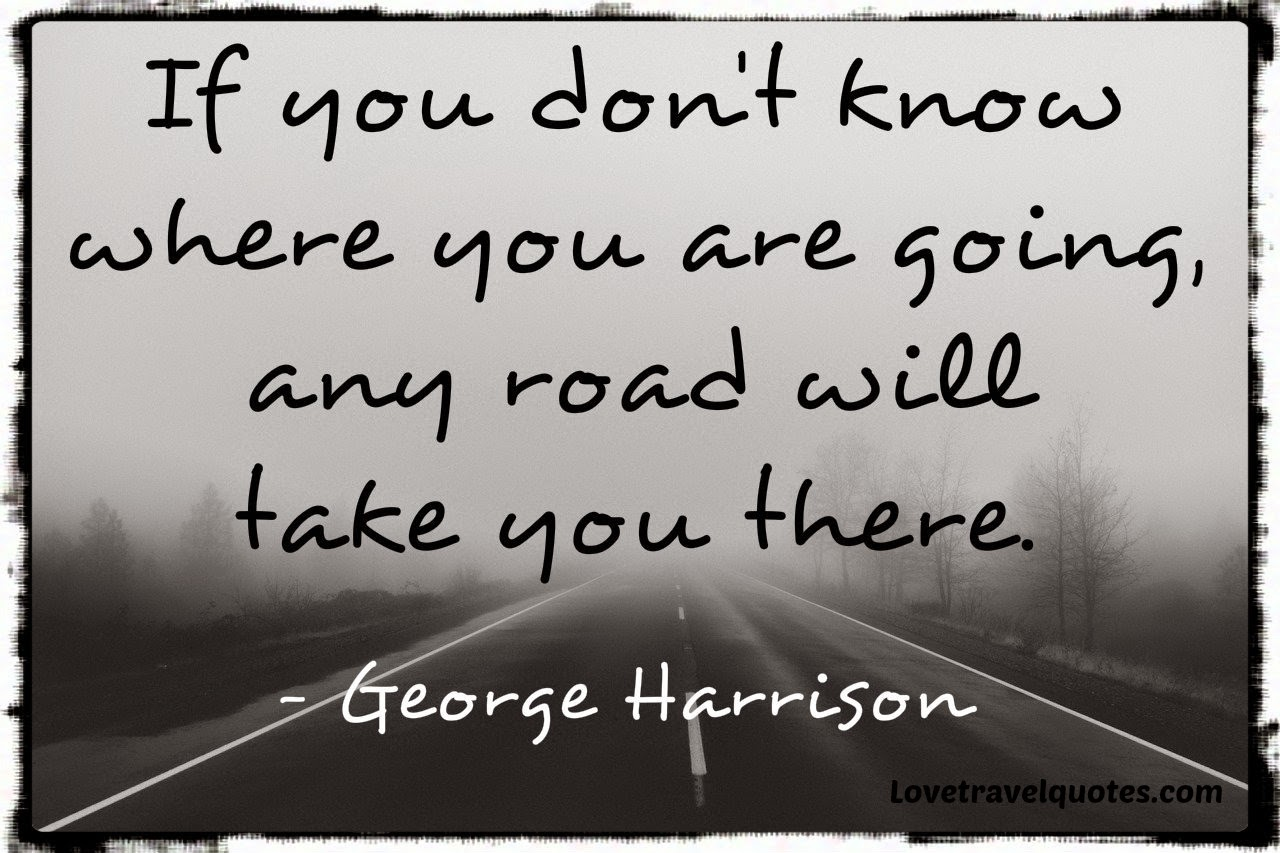 if you don't know where you are going, any road will take you there