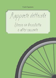 Rapporti difficili. Storie in bicicletta e altri racconti. Il secondo libro di racconti di Carlo Capotorto