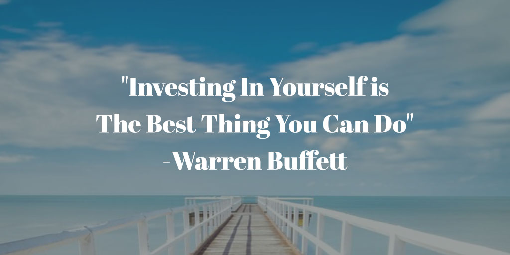 Investing in Yourself is The Best Thing You Can Do - Warren Buffett