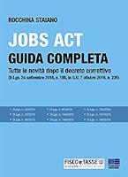 Jobs Act: Guida completa: Tutte le novità dopo il decreto correttivo (D.Lgs. 24 settembre 2016, n. 185, in G.U. 7 ottobre 2016, n. 235)