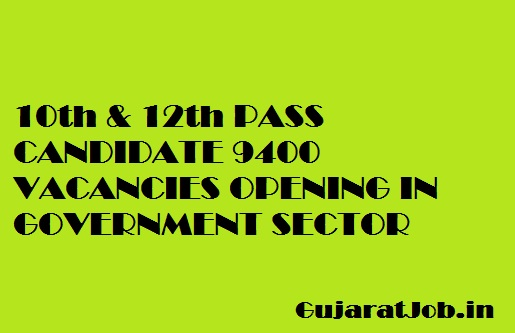 10th & 12th PASS CANDIDATE 9400 VACANCIES OPENING IN GOVERNMENT SECTOR