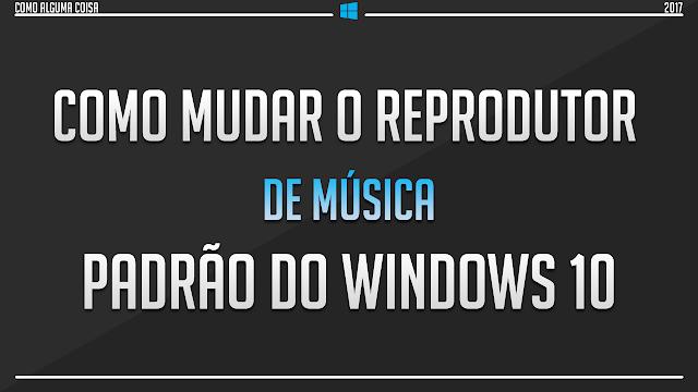 Como mudar o reprodutor de música padrão do Windows 10