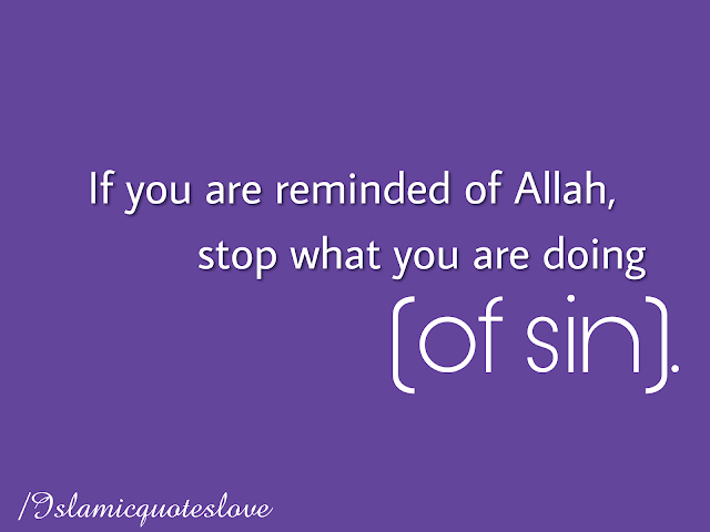 If you are reminded of Allah, stop what you are doing (of sin).