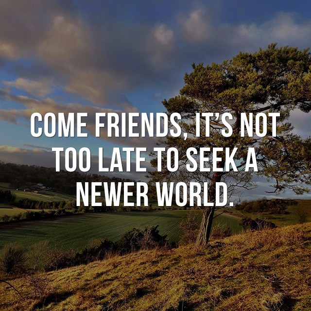 Come friends, it's not too late to seek a newer world! - Motivational Quotes Images