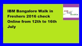 IBM Bangalore Walk in Freshers 2016 check Online from 12th to 16th July