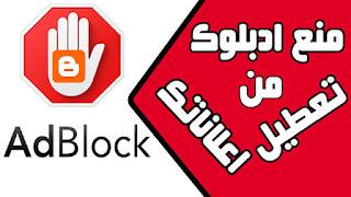 منع تطبيق ادبلوك Adblock من ايقاف وتعطيل اعلاناتك على موقعك في blogger