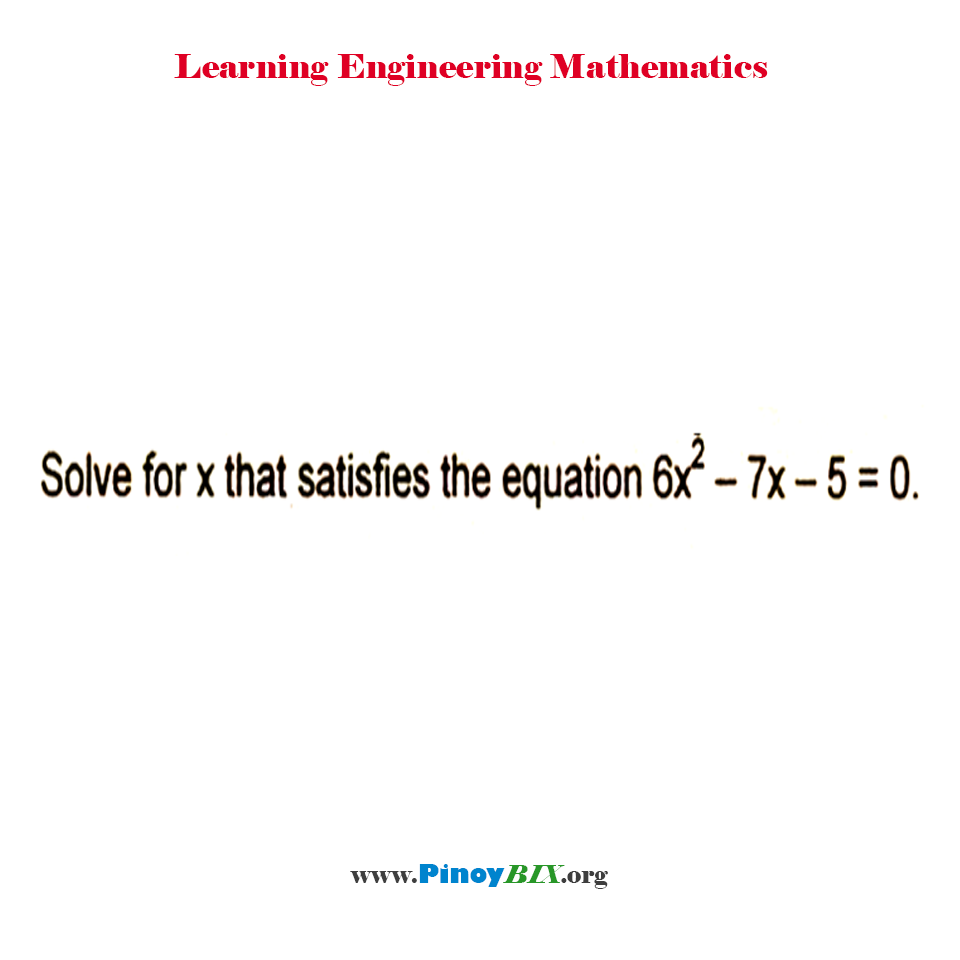 Solve for x that satisfies the equation 6x^2 – 7x – 5 = 0
