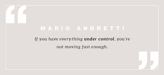 If you have everything under control, you're not moving fast enough. Quote by Mario Andretti