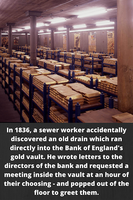 In 1836, a sewer worker accidentally discovered an old drain which ran directly into the Bank of England's gold vault. He wrote letters to the directors of the bank and requested a meeting inside the vault at an hour of their choosing - and popped out of the floor to greet them.