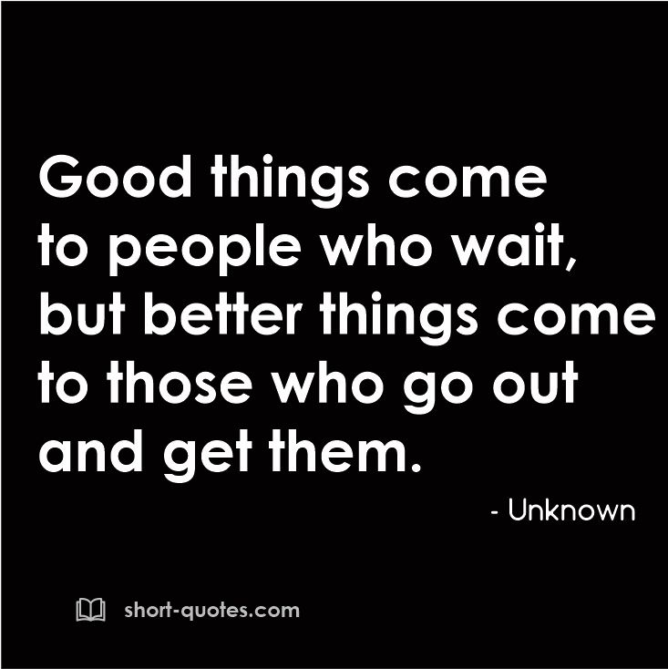 Good Things Come To People Who Wait But Better Things Come To Those