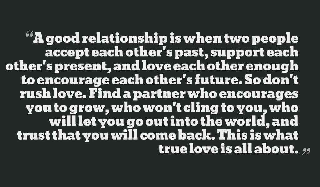 """A good relationship is when two people accept each other's past, support each other's present, and love each other enough to encourage each other's future. So don't rush love. Find a partner who encourages you to grow, who won't cling to you, who will let you go out into the world, and trust that you will come back. This is what true love is all about."", Quotes on relationship"