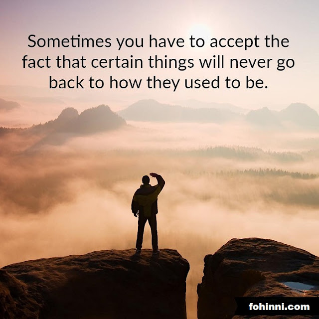 Inspiration quotes, Sometimes You Have To Accept The Fact That Certain Things Will Never Go Back To How They Used To Be.