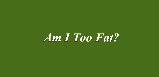 Am I Too Fat
