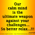 Our calm mind is the ultimate weapon against your challenges...So better relax...!!! ~Bryant Mcgill