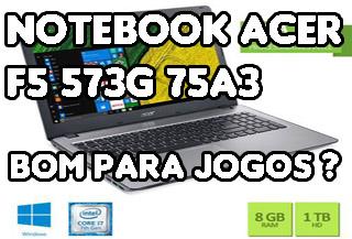 Notebook Acer F5 573G 75A3 é Bom Para Jogos ?