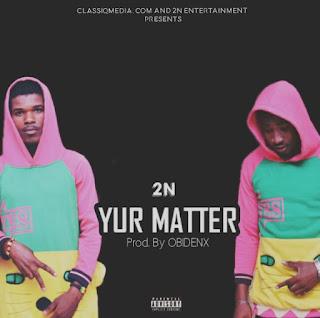 2N – Yur Matter (Prod By Kycee Joe)