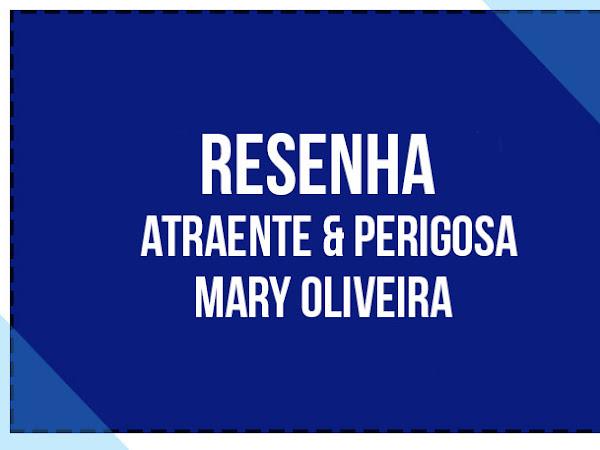 {RESENHA} Atraente & Perigosa - Mary Oliveira.