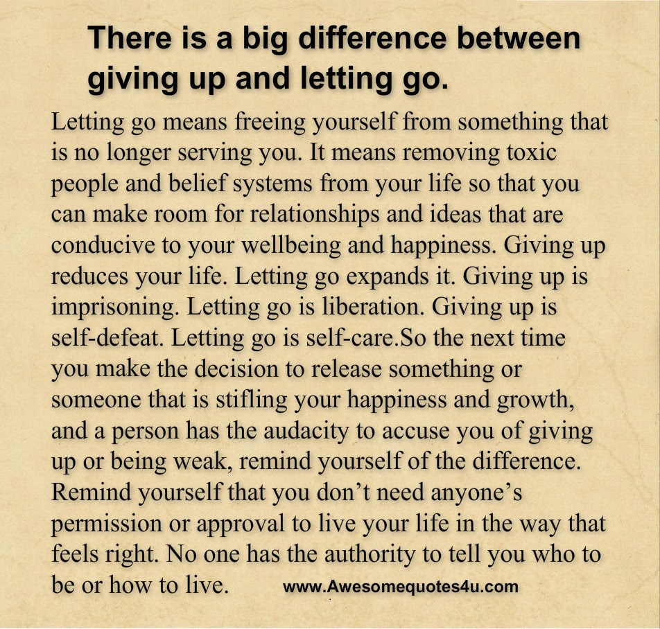 There is a big difference between giving up and letting go Letting go means freeing yourself from something that is no longer serving you
