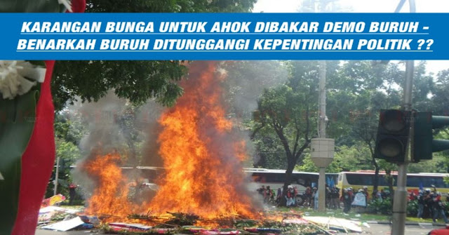 LUCU !! Aksi Demo Buruh Tiba Tiba Bakar Bunga Karangan Untuk AHOK Djarot !!