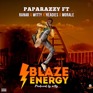 MUSIC : BLAZE ENERGY - PAPARAZZY FT RANAR X WITTY X HEADIES X MORALE