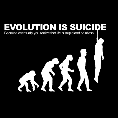 EVOLUTION IS SUICIDE - Because eventually you realize that life is stupid and pointless