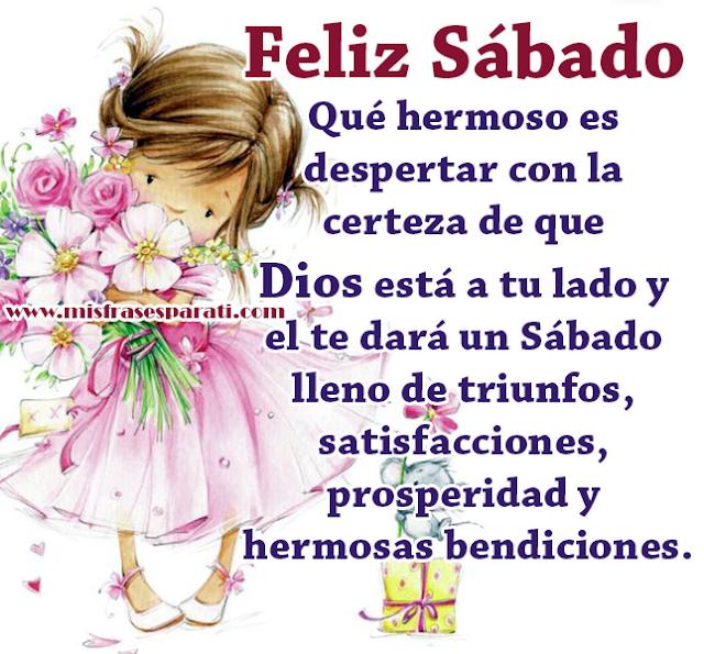 Feliz Sábado  Qué hermoso es despertar con la certeza de que  Dios está a tu lado y el te dará un Sábado lleno de triunfos,  satisfacciones, prosperidad y hermosas bendiciones.