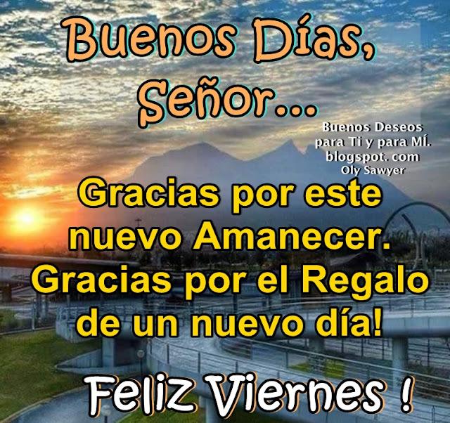 Buenos Días, Señor... Gracias por este nuevo Amanecer. Gracias por el Regalo de un nuevo día!  FELIZ VIERNES!