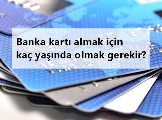 Banka kartı almak için kaç yaşında olmak gerekir