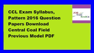 CCL Exam Syllabus, Pattern 2016 Question Papers Download Central Coal Field Previous Model PDF