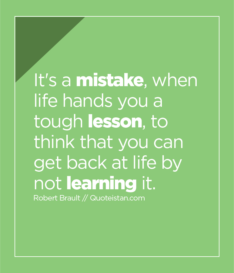 It's a mistake, when life hands you a tough lesson, to think that you can get back at life by not learning it.