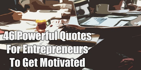 What Are The Most Powerful Quotes For Entrepreneurs To Get Motivated? Here are 46 Powerful Quotes For Entrepreneurs To Get Motivated about their Startup ventures or Businesses.