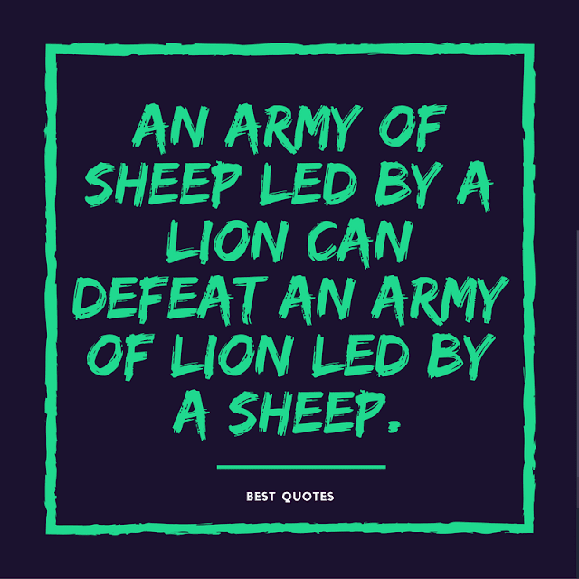 An army of sheep led by a lion can defeat an army of lion led by a sheep.