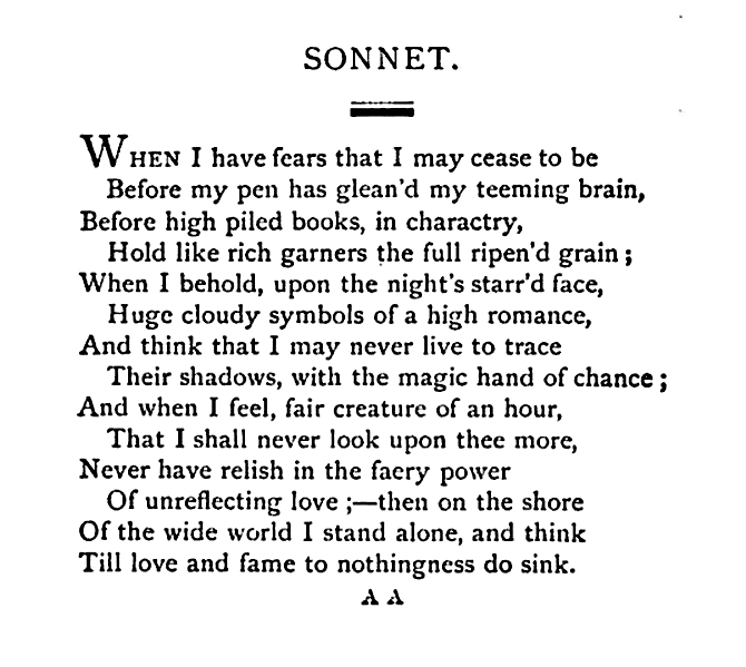 """john keats when i have fears In his english sonnet """"when i have fears"""" (pg 17, vendler), john keats attempts to put into words the human emotions felt when dealing with death i believe that keats wrote this poem to describe the natural order of emotions he went through while thinking of his own mortality the tone of the sonnet takes a """"roller."""