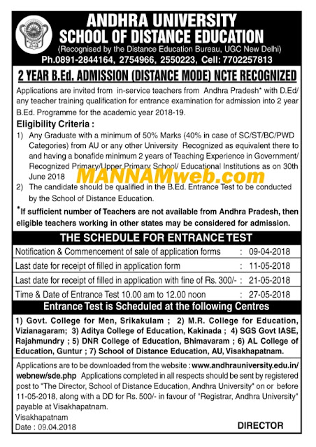 Andhra University Distance B.Ed Notification 2018. AU Distance B.Ed Admission Notification, AU -Distance- 2-Year B.Ed. Programme through Distance Mode- ENTRANCE TEST - 2018 : INSTRUCTIONS Andhra University AU School of Distance Education, Visakhapatnam, 2-Year B.Ed. ELIGIBILITY FOR APPEARING THE TEST /CHECK LIST / Programme through Distance Mode Entrance Test - 2018 : Instructions Booklet. AU has released notification for Distance B.Ed. for 2018-19 through entrance examination. Applications are invited from in-service teachers for admission into 2-year B.Ed (Bachelor of Education) for 2018-19. Details of AU Distance B.Ed are given below. 2 YEAR B.Ed. ADMISSION (DISTANCE MODE) NCTE RECOGNIZED. Applications are invited from in-service teachers from Andhra Pradesh* with D.Ed/ any teacher training qualification for entrance examination for admission into 2 year B.Ed. Programme for the academic year 2018-19. AU Distance B.Ed Entrance Exam Pattern, Syllabus.