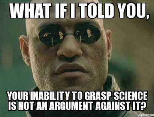 Poster of the Week - What if I told you, Your Inability to Grasp Science Is Not an Argument Against It? (Credit: www.facebook.com/iheartcomsci)
