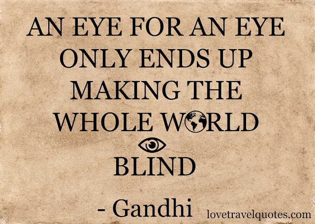 An eye for an eye only ends up making the whole world blind