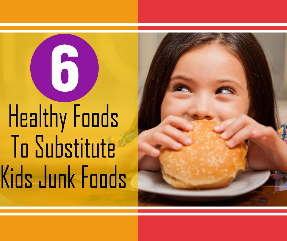 6 Healthy Foods to Substitute Kids Junk Foods