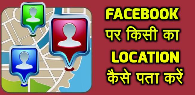 facebook या whatsapp पर किसी का location कैसे पता करें