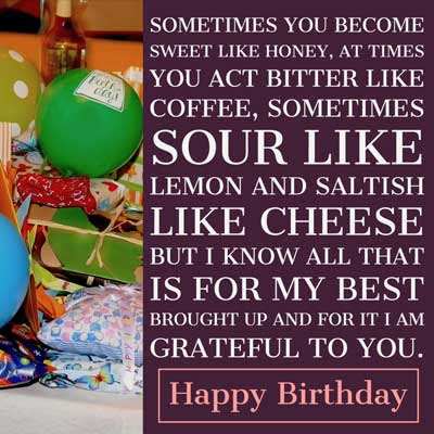 Sometimes you become sweet like honey, at times you act bitter like coffee, sometimes sour like lemon and saltish like cheese but I know all that is for my best brought up and for it I am grateful to you. Happy Birthday Sister.
