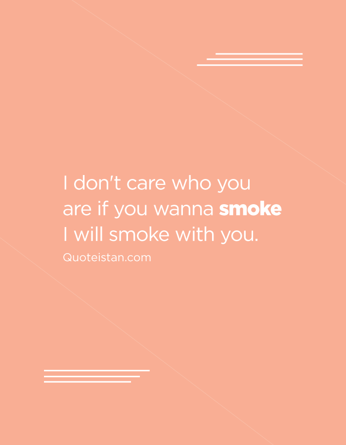 I don't care who you are if you wanna smoke I will smoke with you.