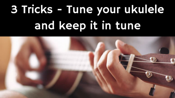 3 Tricks to tune your ukulele and keep it in tune