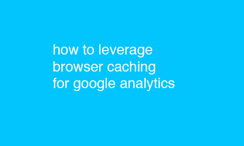 how to leverage browser caching for google analytics