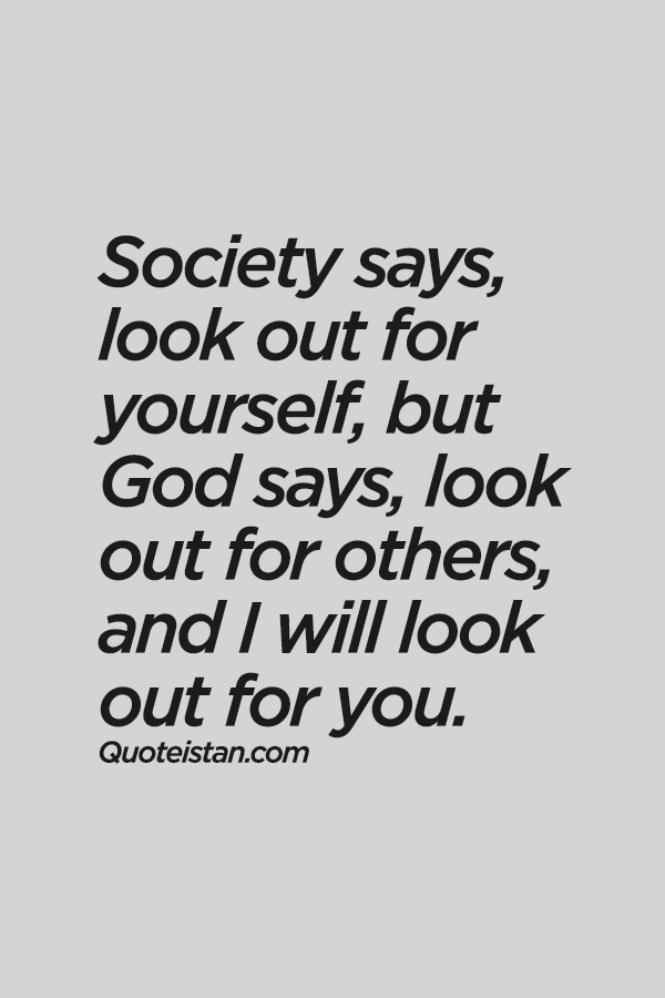 Society says, look out for yourself, but God says, look
