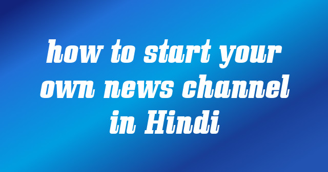 how to start your own news channel in Hindi